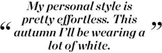 My personal style is pretty effortless. This autumn I'll be wearing a lot of white.
